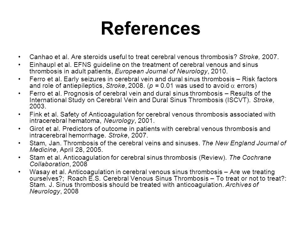 References Canhao et al. Are steroids useful to treat cerebral venous thrombosis Stroke, 2007.