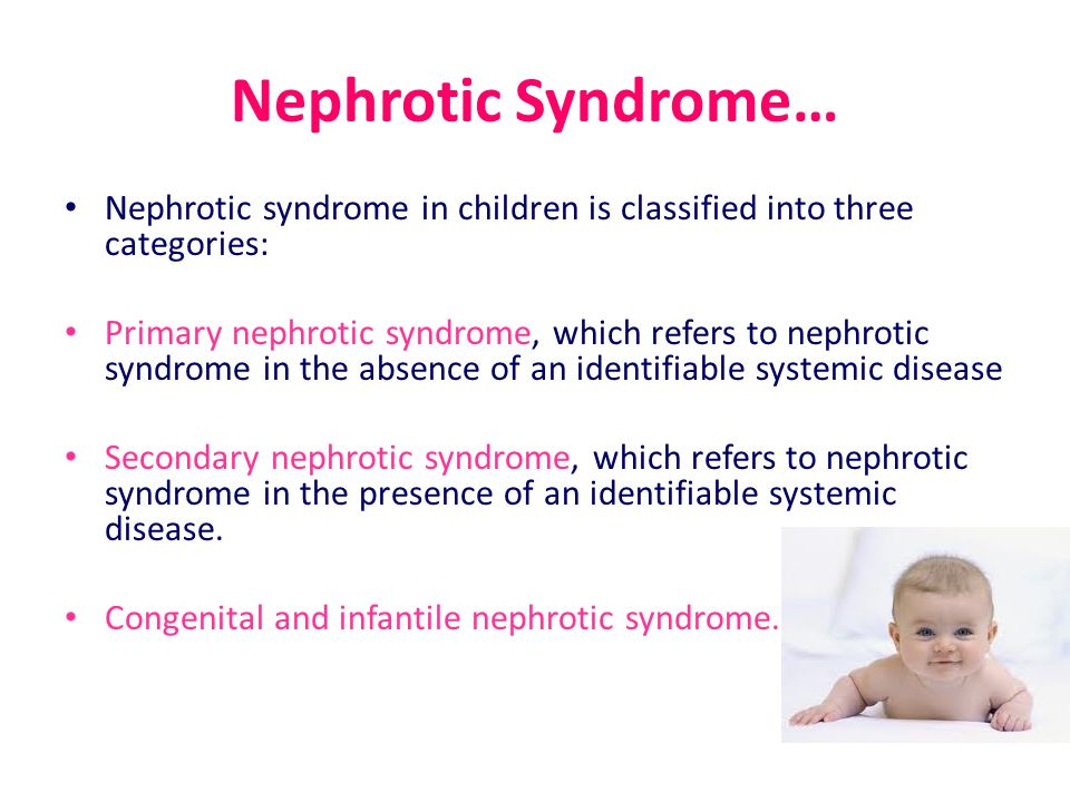 Nephrotic Syndrome… Nephrotic syndrome in children is classified into three categories: