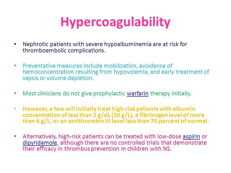 Hypercoagulability Nephrotic patients with severe hypoalbuminemia are at risk for thromboembolic complications.