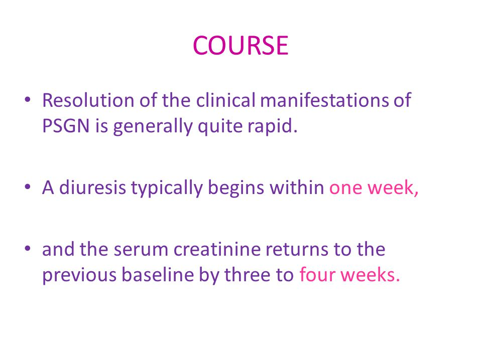 COURSE Resolution of the clinical manifestations of PSGN is generally quite rapid. A diuresis typically begins within one week,
