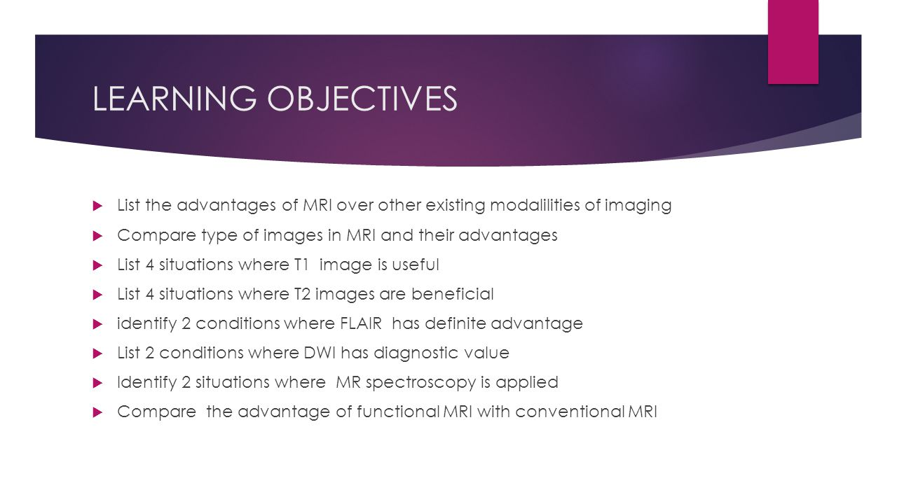 LEARNING OBJECTIVES List the advantages of MRI over other existing modalilities of imaging. Compare type of images in MRI and their advantages.