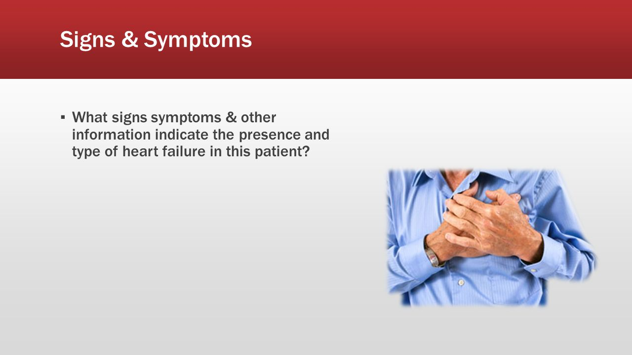 Signs & Symptoms What signs symptoms & other information indicate the presence and type of heart failure in this patient