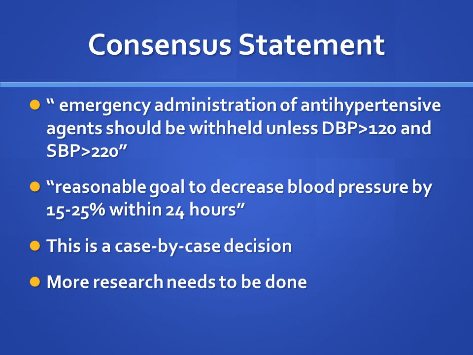 Consensus Statement emergency administration of antihypertensive agents should be withheld unless DBP>120 and SBP>220