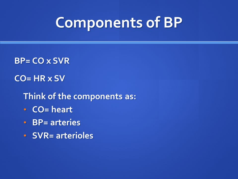 Components of BP BP= CO x SVR CO= HR x SV Think of the components as: