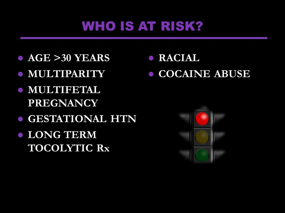 WHO IS AT RISK AGE >30 YEARS MULTIPARITY MULTIFETAL PREGNANCY