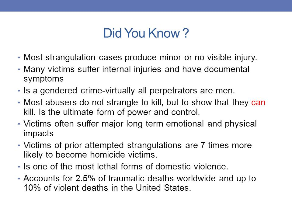 Did You Know Most strangulation cases produce minor or no visible injury. Many victims suffer internal injuries and have documental symptoms.