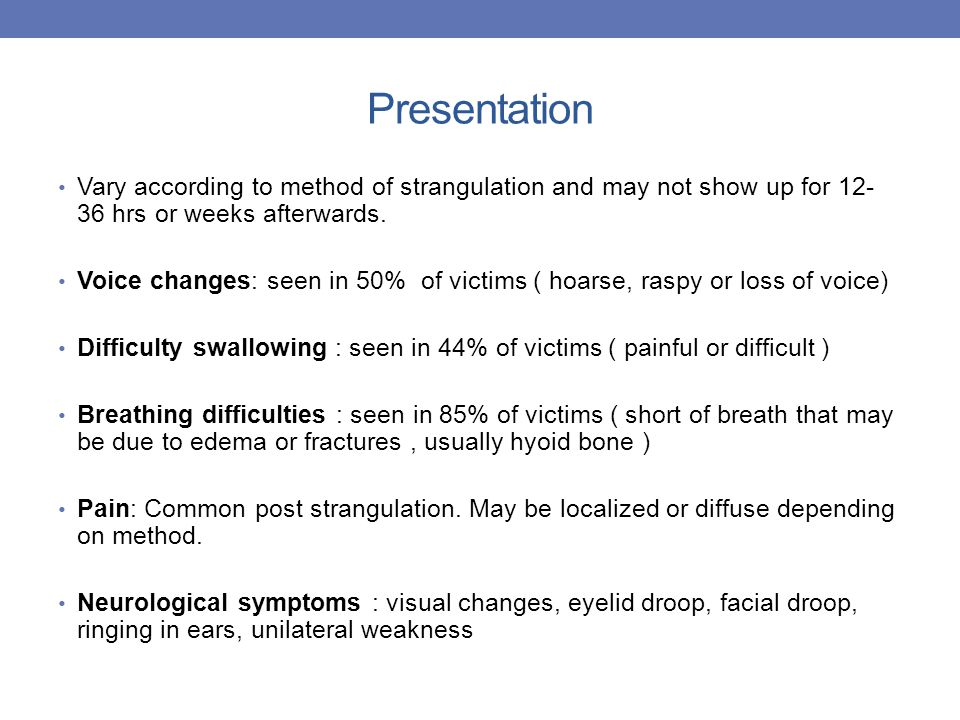 Presentation Vary according to method of strangulation and may not show up for 12-36 hrs or weeks afterwards.