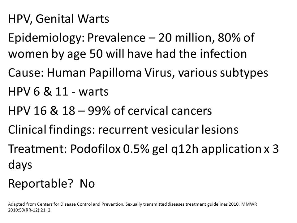 HPV, Genital Warts Epidemiology: Prevalence – 20 million, 80% of women by age 50 will have had the infection Cause: Human Papilloma Virus, various subtypes HPV 6 & 11 - warts HPV 16 & 18 – 99% of cervical cancers Clinical findings: recurrent vesicular lesions Treatment: Podofilox 0.5% gel q12h application x 3 days Reportable No
