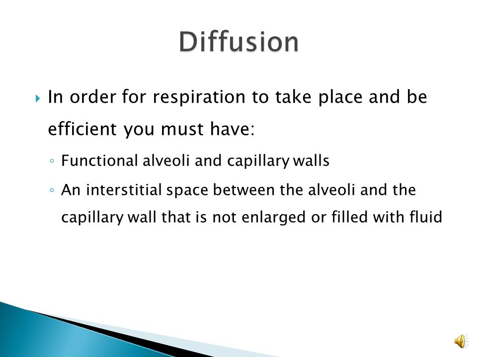 Diffusion In order for respiration to take place and be efficient you must have: Functional alveoli and capillary walls.