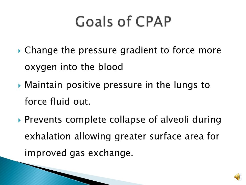 Goals of CPAP Change the pressure gradient to force more oxygen into the blood. Maintain positive pressure in the lungs to force fluid out.