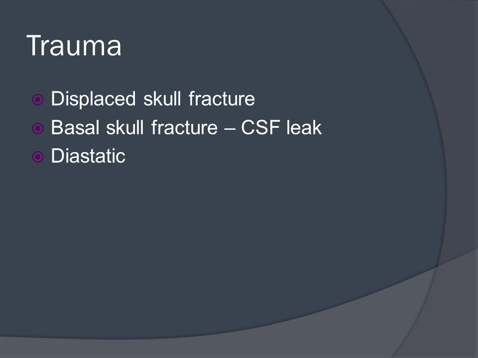 Trauma Displaced skull fracture Basal skull fracture – CSF leak