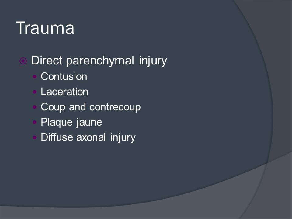 Trauma Direct parenchymal injury Contusion Laceration