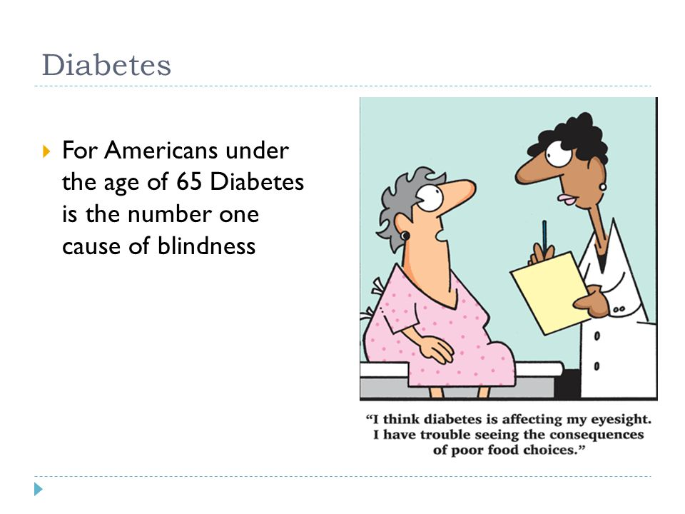 Diabetes For Americans under the age of 65 Diabetes is the number one cause of blindness
