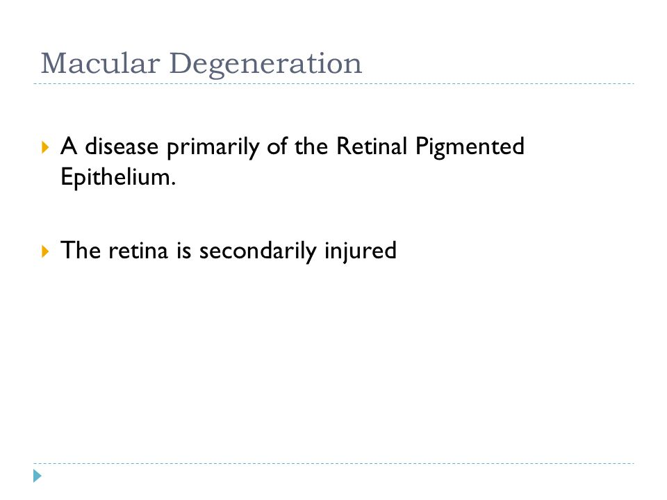 Macular Degeneration A disease primarily of the Retinal Pigmented Epithelium.