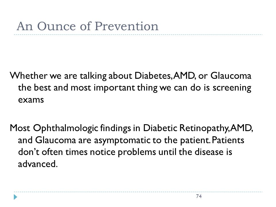 An Ounce of Prevention Whether we are talking about Diabetes, AMD, or Glaucoma the best and most important thing we can do is screening exams.