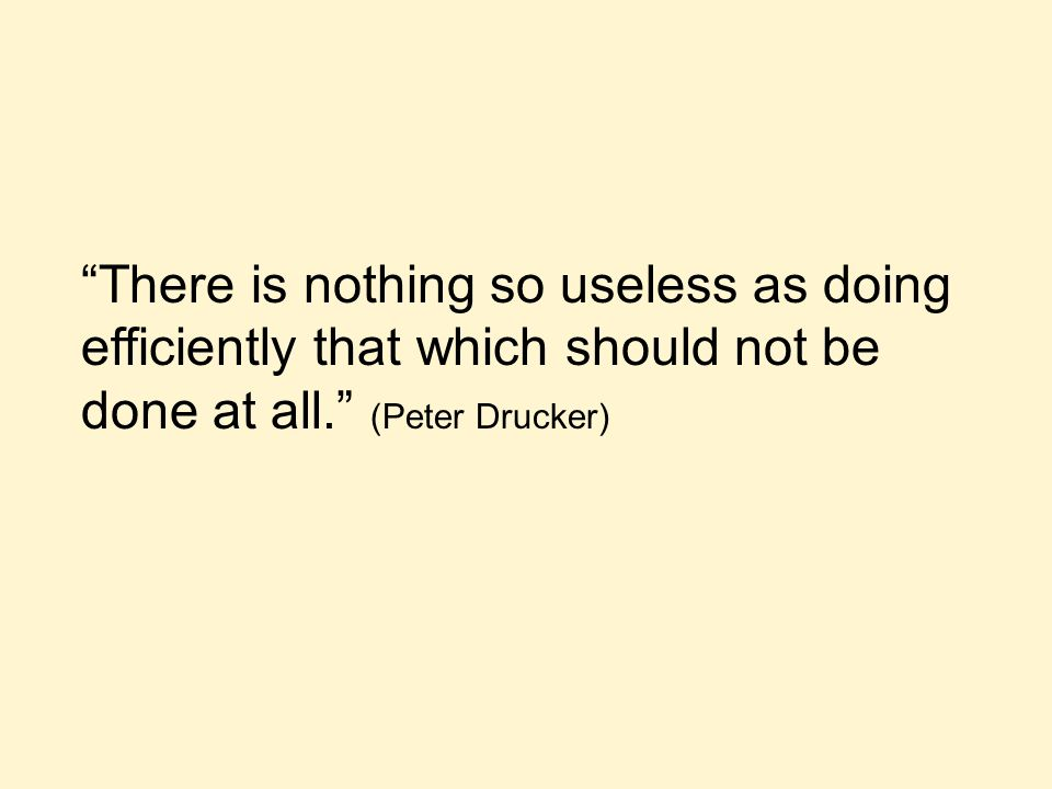 There is nothing so useless as doing efficiently that which should not be done at all. (Peter Drucker)