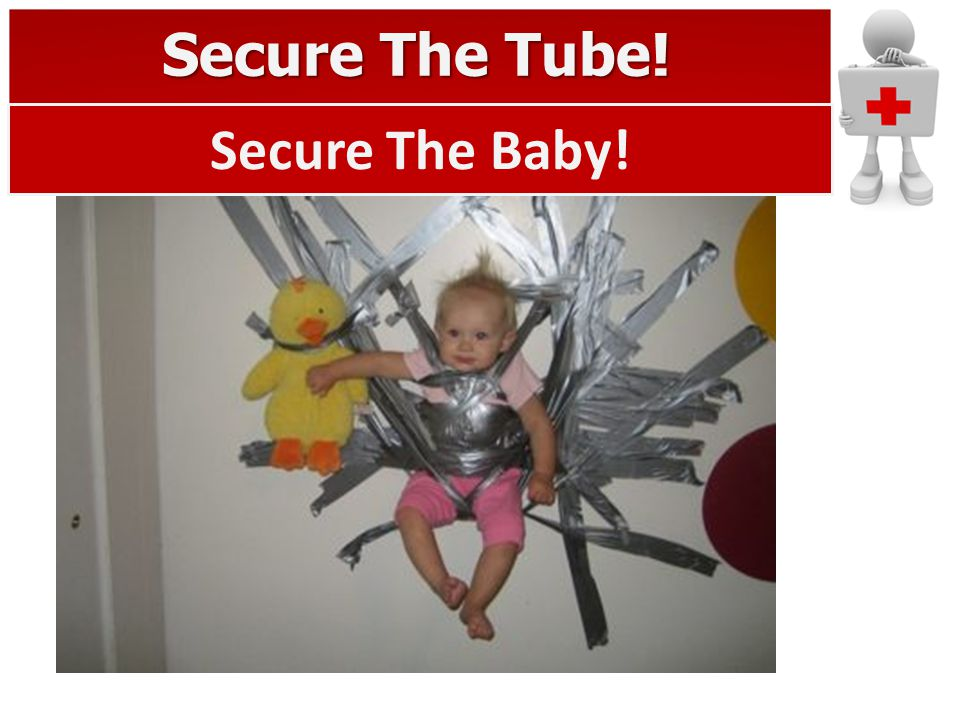 Secure The Tube! Secure The Baby!