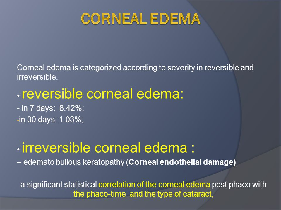 Corneal edema Corneal edema is categorized according to severity in reversible and irreversible. • reversible corneal edema: