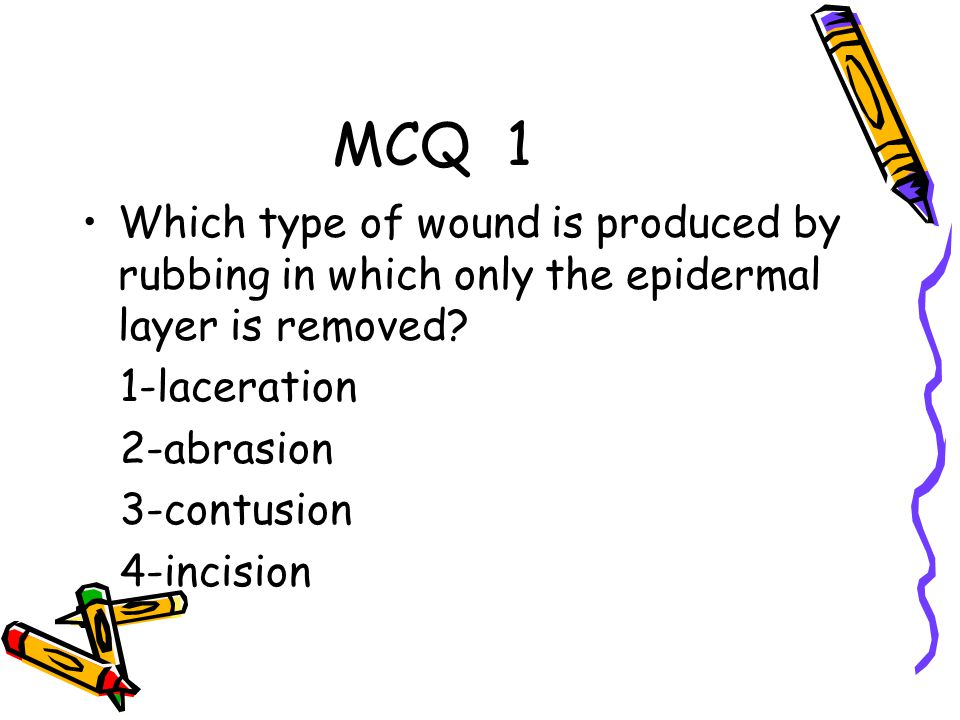 MCQ 1 Which type of wound is produced by rubbing in which only the epidermal layer is removed 1-laceration.