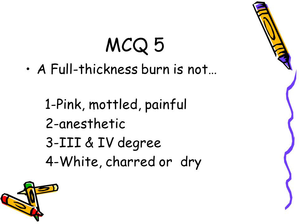 MCQ 5 A Full-thickness burn is not… 1-Pink, mottled, painful