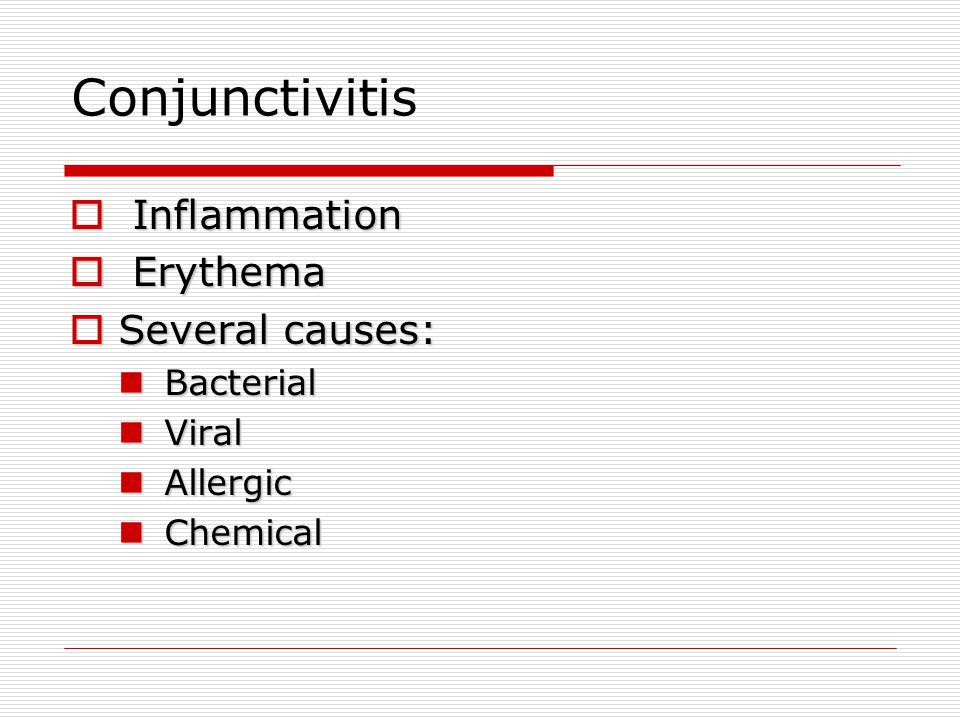Conjunctivitis Inflammation Erythema Several causes: Bacterial Viral
