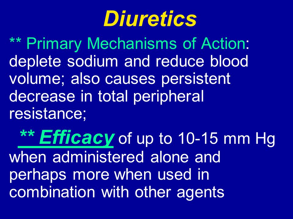 Diuretics ** Primary Mechanisms of Action: deplete sodium and reduce blood volume; also causes persistent decrease in total peripheral resistance;