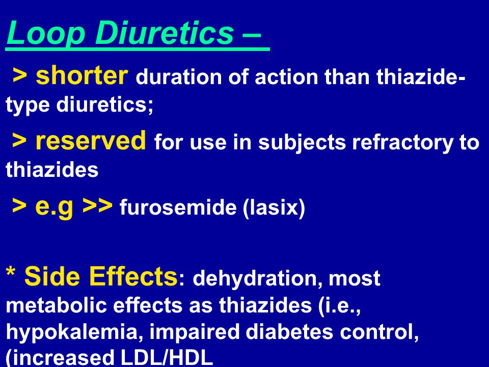 Loop Diuretics – > shorter duration of action than thiazide-type diuretics; > reserved for use in subjects refractory to thiazides.