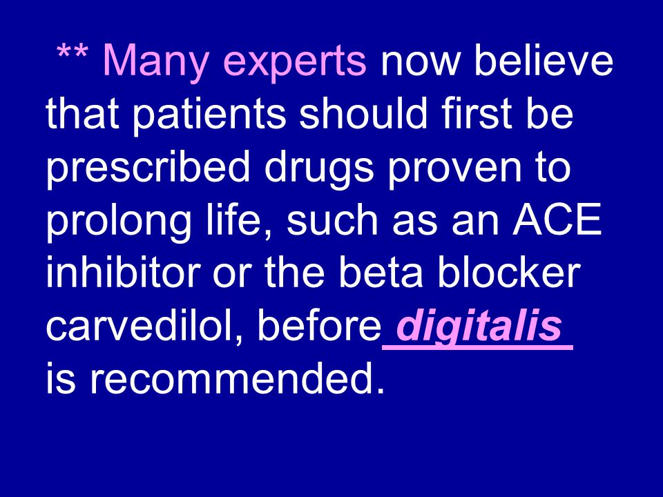 ** Many experts now believe that patients should first be prescribed drugs proven to prolong life, such as an ACE inhibitor or the beta blocker carvedilol, before digitalis is recommended.
