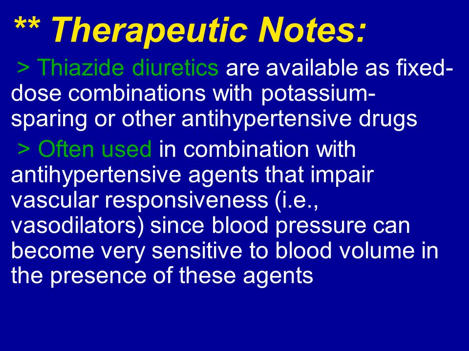 ** Therapeutic Notes: > Thiazide diuretics are available as fixed-dose combinations with potassium-sparing or other antihypertensive drugs.
