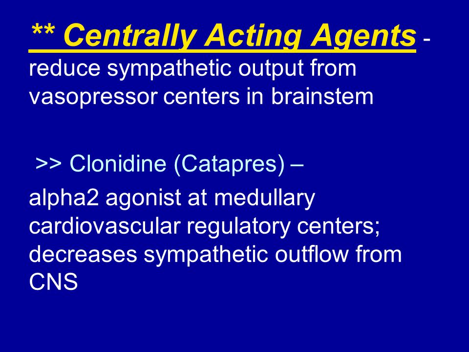 ** Centrally Acting Agents - reduce sympathetic output from vasopressor centers in brainstem