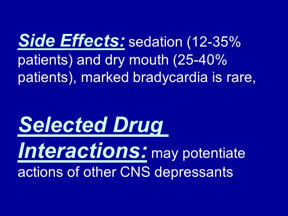 Side Effects: sedation (12-35% patients) and dry mouth (25-40% patients), marked bradycardia is rare,
