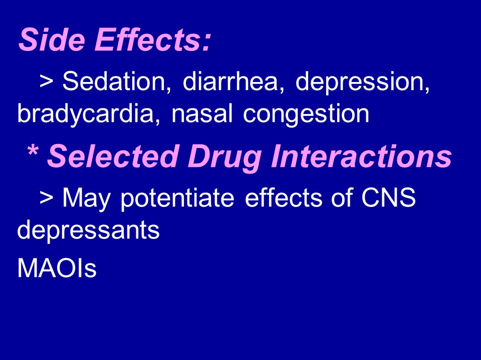 Side Effects: > Sedation, diarrhea, depression, bradycardia, nasal congestion. * Selected Drug Interactions.