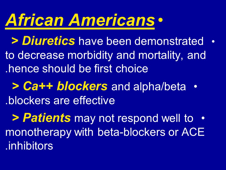 African Americans > Diuretics have been demonstrated to decrease morbidity and mortality, and hence should be first choice.