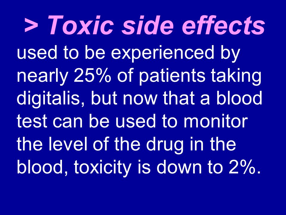 > Toxic side effects used to be experienced by nearly 25% of patients taking digitalis, but now that a blood test can be used to monitor the level of the drug in the blood, toxicity is down to 2%.