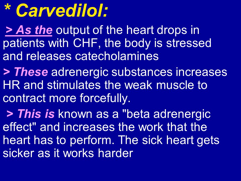 * Carvedilol: > As the output of the heart drops in patients with CHF, the body is stressed and releases catecholamines.