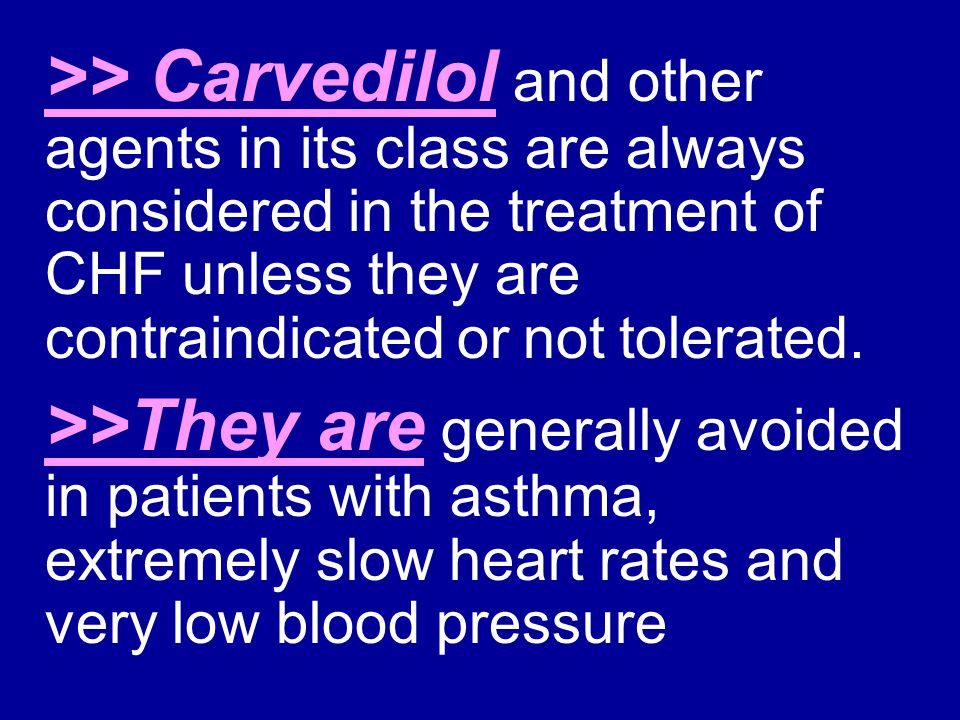 >> Carvedilol and other agents in its class are always considered in the treatment of CHF unless they are contraindicated or not tolerated.