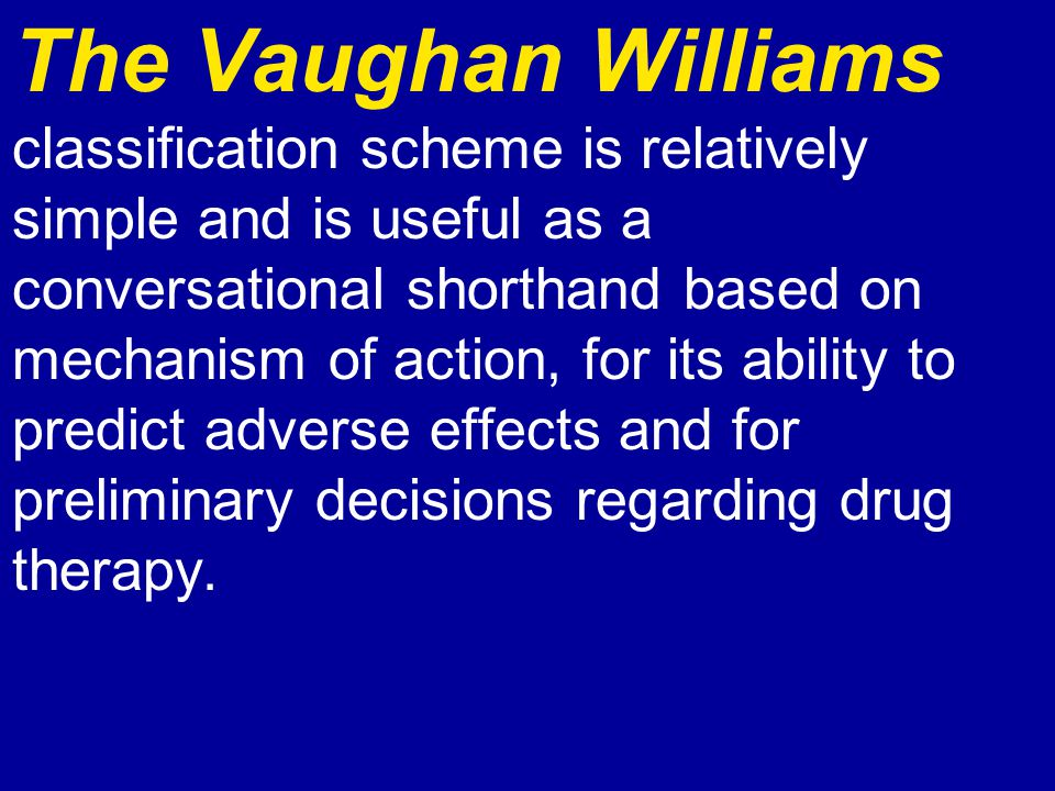 The Vaughan Williams classification scheme is relatively simple and is useful as a conversational shorthand based on mechanism of action, for its ability to predict adverse effects and for preliminary decisions regarding drug therapy.