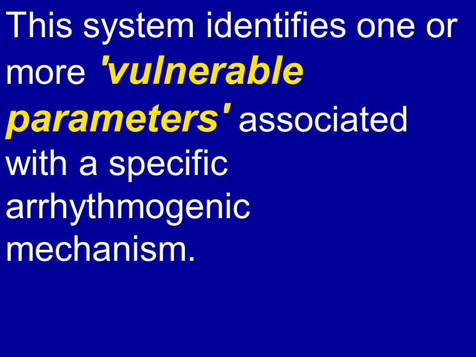 This system identifies one or more vulnerable parameters associated with a specific arrhythmogenic mechanism.