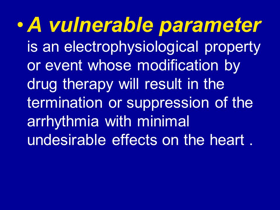 A vulnerable parameter is an electrophysiological property or event whose modification by drug therapy will result in the termination or suppression of the arrhythmia with minimal undesirable effects on the heart.