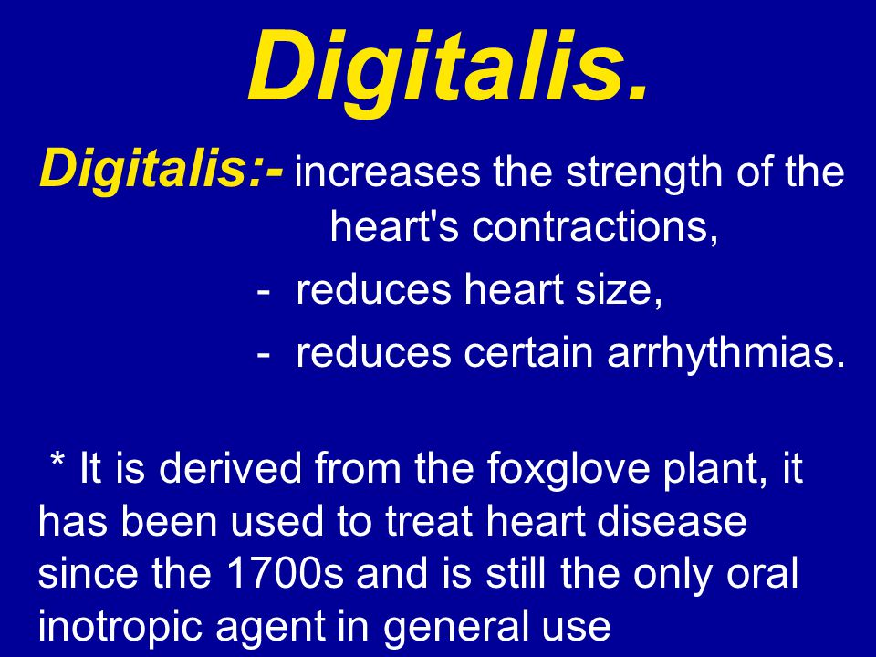 Digitalis. Digitalis:- increases the strength of the heart s contractions, - reduces heart size,