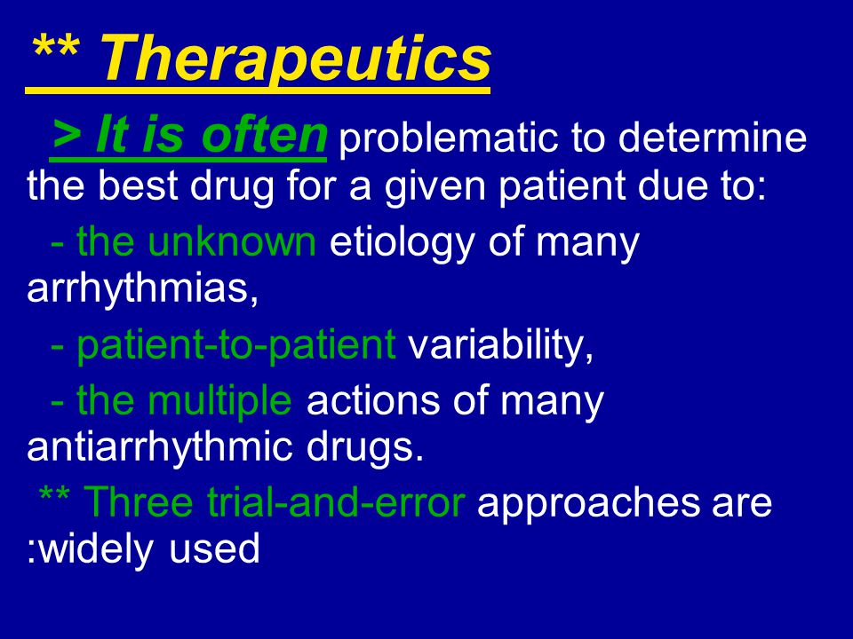 ** Therapeutics > It is often problematic to determine the best drug for a given patient due to: - the unknown etiology of many arrhythmias,