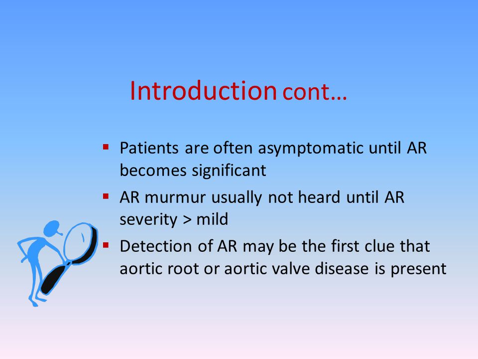 Introduction cont… Patients are often asymptomatic until AR becomes significant. AR murmur usually not heard until AR severity > mild.