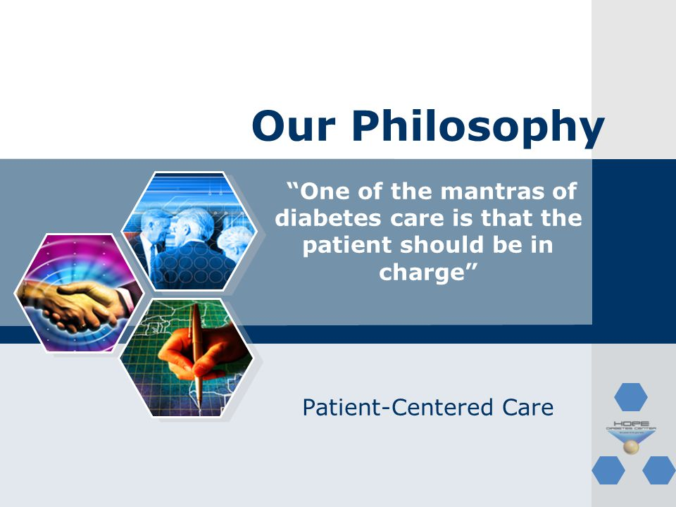 Our Philosophy One of the mantras of diabetes care is that the patient should be in charge Patient-Centered Care