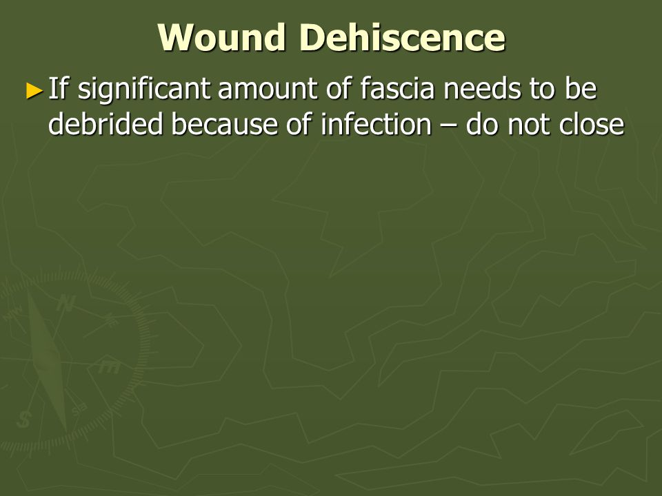 Wound Dehiscence If significant amount of fascia needs to be debrided because of infection – do not close.