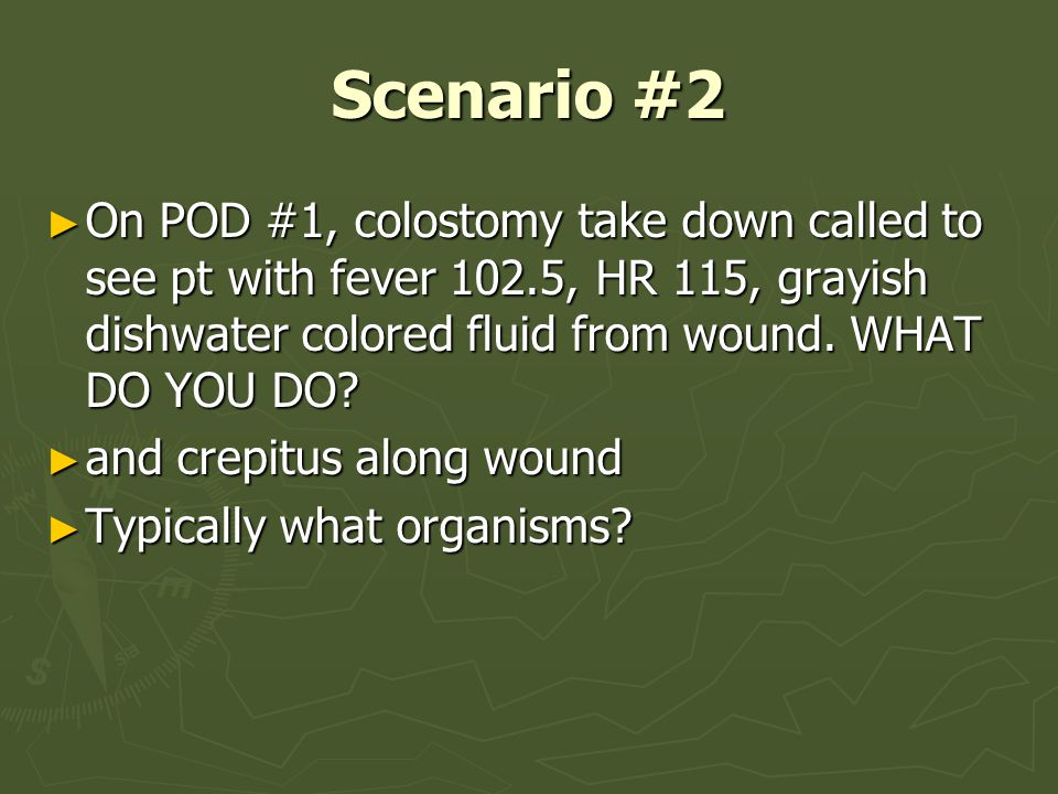 Scenario #2 On POD #1, colostomy take down called to see pt with fever 102.5, HR 115, grayish dishwater colored fluid from wound. WHAT DO YOU DO