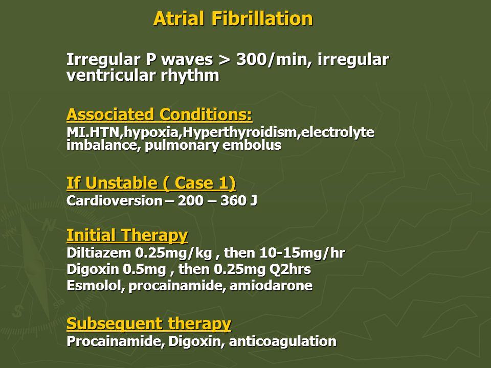 Atrial Fibrillation Irregular P waves > 300/min, irregular ventricular rhythm. Associated Conditions: