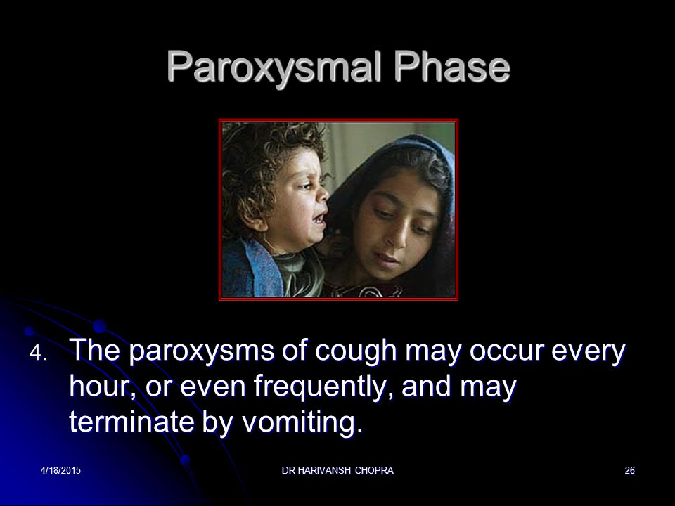 Paroxysmal Phase The paroxysms of cough may occur every hour, or even frequently, and may terminate by vomiting.