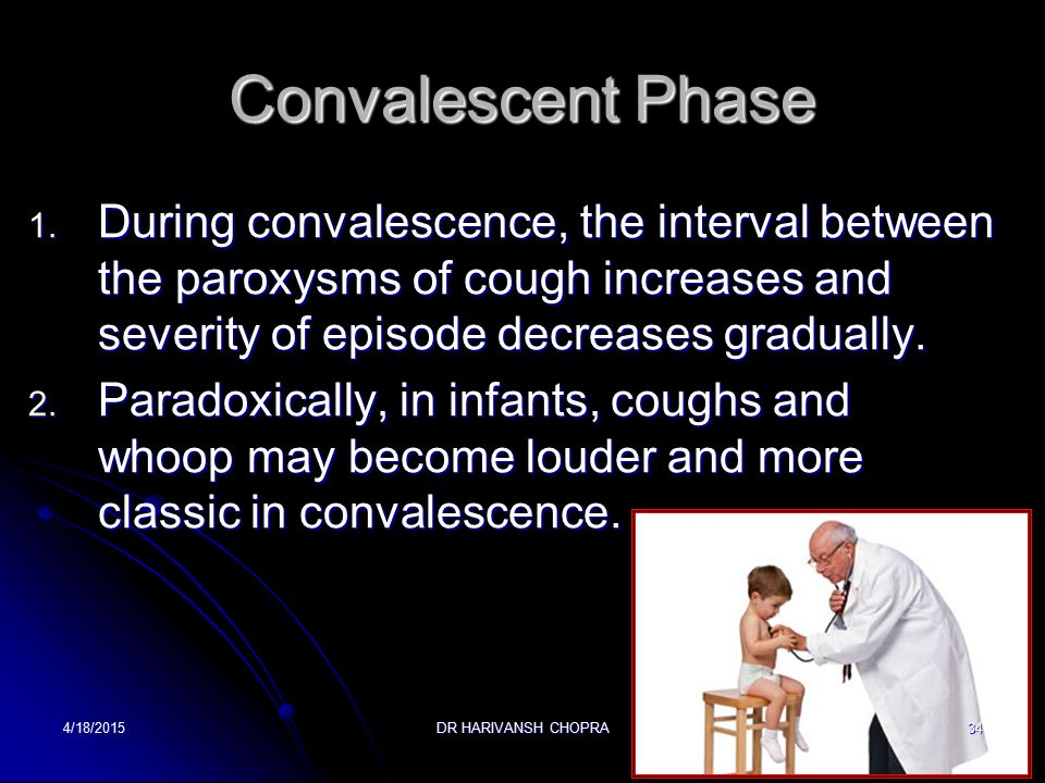 Convalescent Phase During convalescence, the interval between the paroxysms of cough increases and severity of episode decreases gradually.