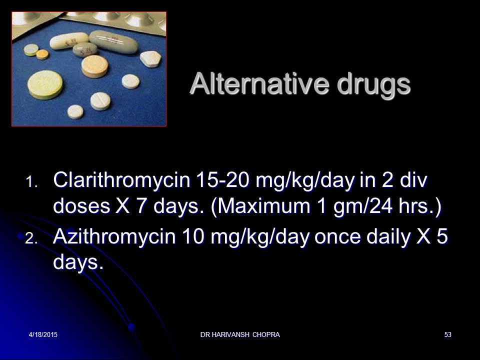 Alternative drugs Clarithromycin 15-20 mg/kg/day in 2 div doses X 7 days. (Maximum 1 gm/24 hrs.) Azithromycin 10 mg/kg/day once daily X 5 days.