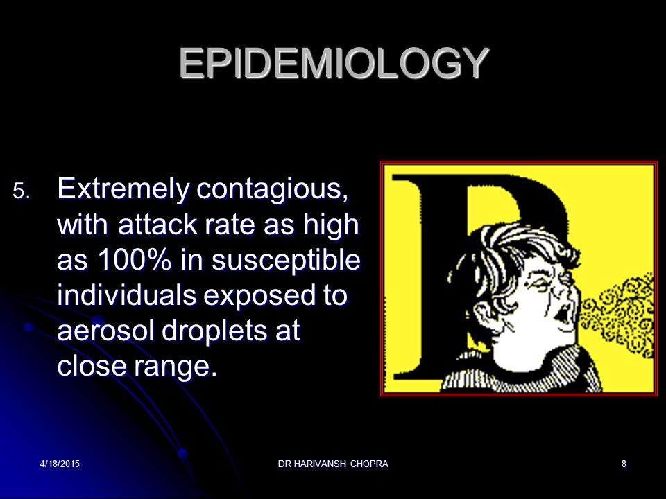 EPIDEMIOLOGY Extremely contagious, with attack rate as high as 100% in susceptible individuals exposed to aerosol droplets at close range.